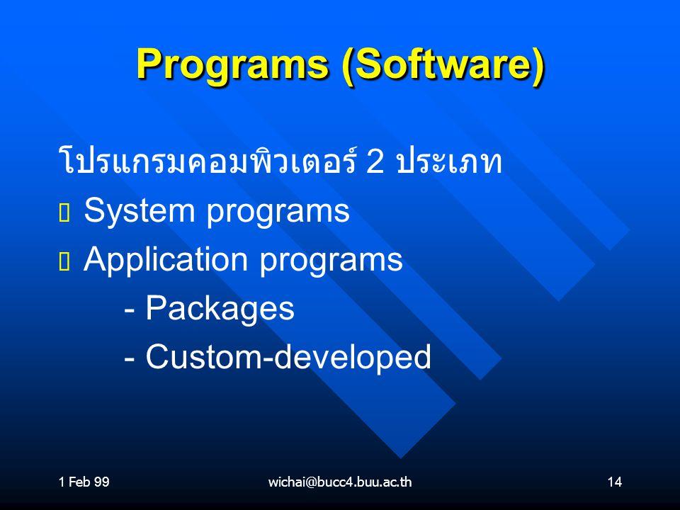 1 Feb 99wichai@bucc4.buu.ac.th14 Programs (Software) โปรแกรมคอมพิวเตอร์ 2 ประเภท ต ต System programs ต ต Application programs - Packages - Custom-deve