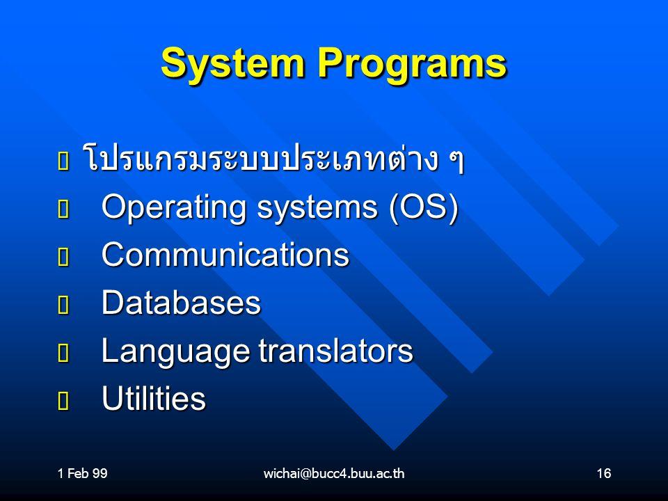 1 Feb 99wichai@bucc4.buu.ac.th16 System Programs ต โปรแกรมระบบประเภทต่าง ๆ ต Operating systems (OS) ต Communications ต Databases ต Language translator