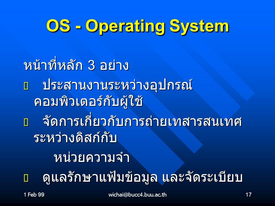 1 Feb 99wichai@bucc4.buu.ac.th17 OS - Operating System หน้าที่หลัก 3 อย่าง ต ประสานงานระหว่างอุปกรณ์ คอมพิวเตอร์กับผู้ใช้ ต จัดการเกี่ยวกับการถ่ายเทสา
