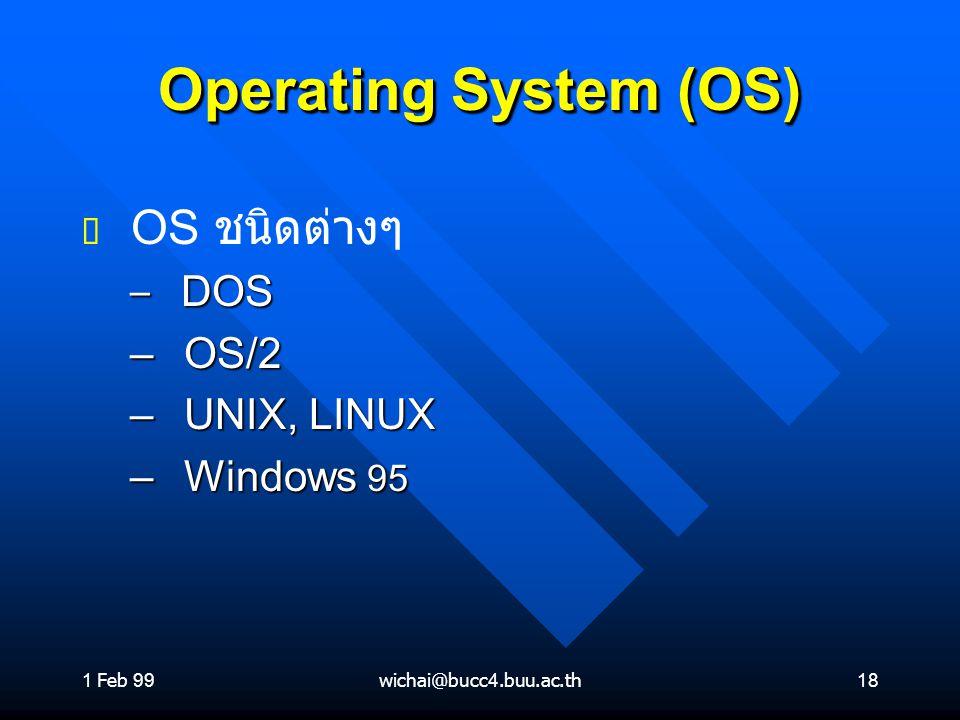 1 Feb 99wichai@bucc4.buu.ac.th18 Operating System (OS) ต ต OS ชนิดต่างๆ – DOS – OS/2 – UNIX, LINUX – Windows 95