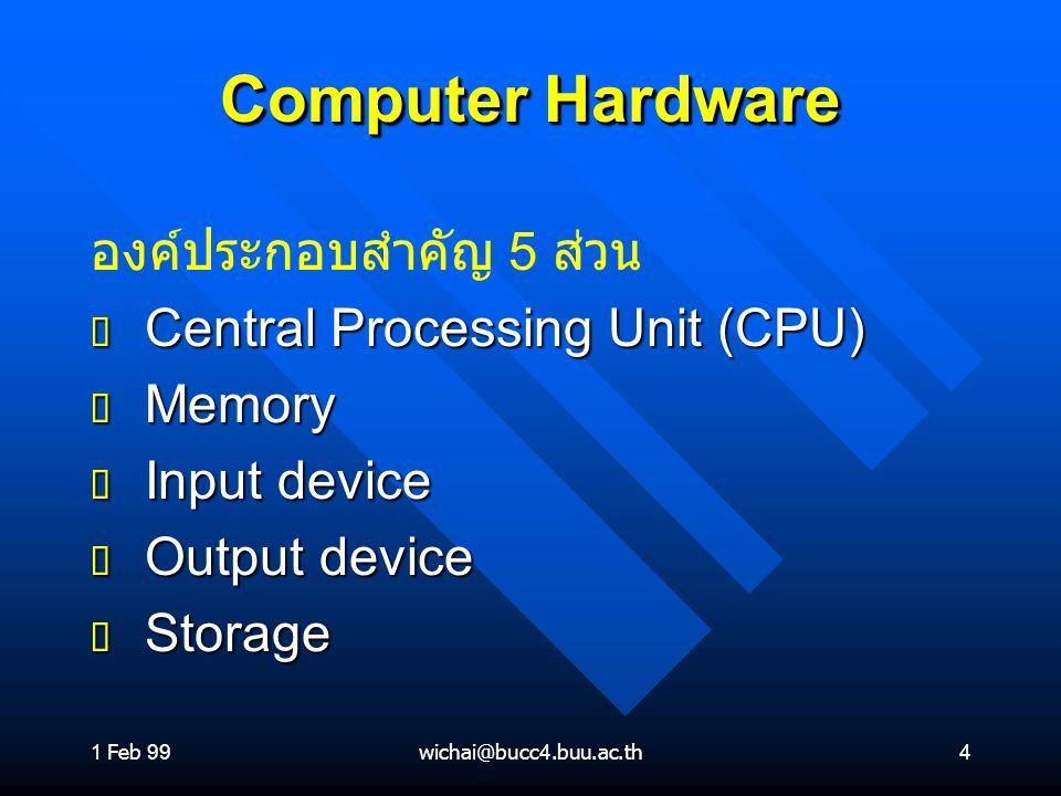 1 Feb 99wichai@bucc4.buu.ac.th4 Computer Hardware องค์ประกอบสำคัญ 5 ส่วน ต Central Processing Unit (CPU) ต Memory ต Input device ต Output device ต Sto