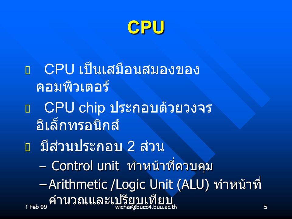 1 Feb 99wichai@bucc4.buu.ac.th5 CPUCPU ต ต CPU เป็นเสมือนสมองของ คอมพิวเตอร์ ต ต CPU chip ประกอบด้วยวงจร อิเล็กทรอนิกส์ ต ต มีส่วนประกอบ 2 ส่วน – Cont