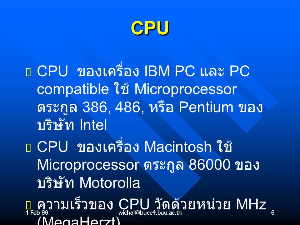 1 Feb 99wichai@bucc4.buu.ac.th6 CPUCPU ต ต CPU ของเครื่อง IBM PC และ PC compatible ใช้ Microprocessor ตระกูล 386, 486, หรือ Pentium ของ บริษัท Intel ต