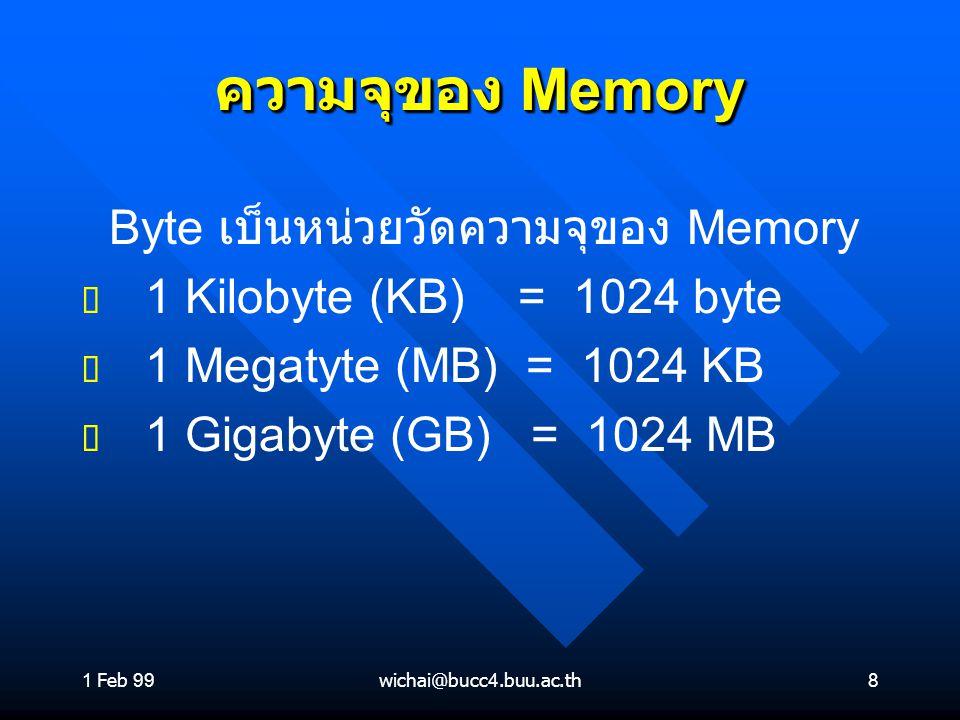 1 Feb 99wichai@bucc4.buu.ac.th8 ความจุของ Memory Byte เบ็นหน่วยวัดความจุของ Memory ต ต 1 Kilobyte (KB) = 1024 byte ต ต 1 Megatyte (MB) = 1024 KB ต ต 1