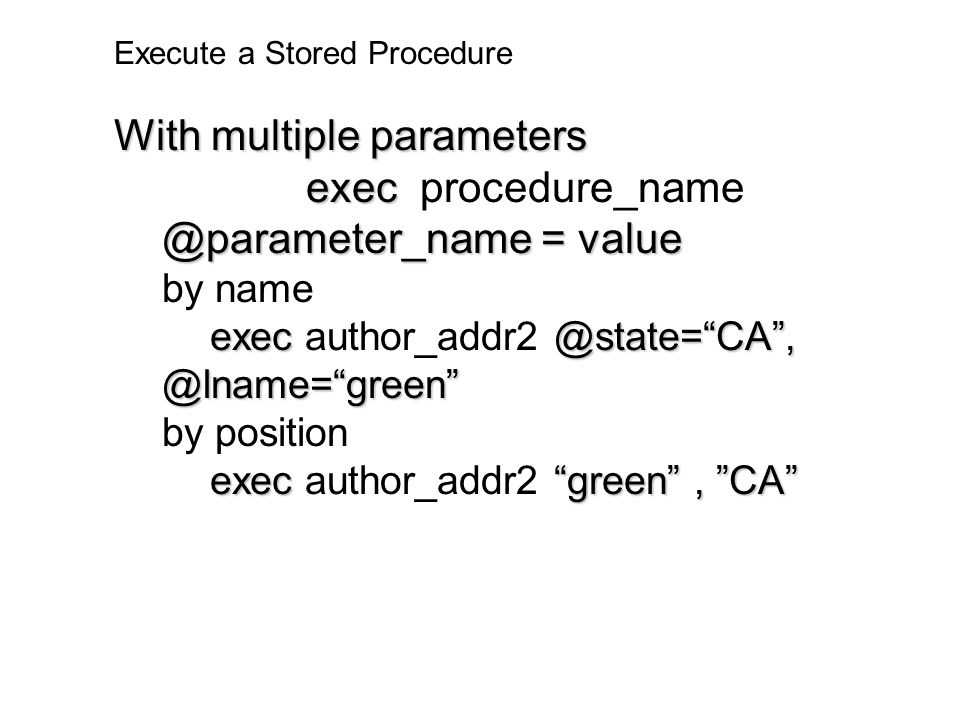 "Execute a Stored Procedure With multiple parameters exec @parameter_name = value exec procedure_name @parameter_name = value by name exec@state=""CA"","