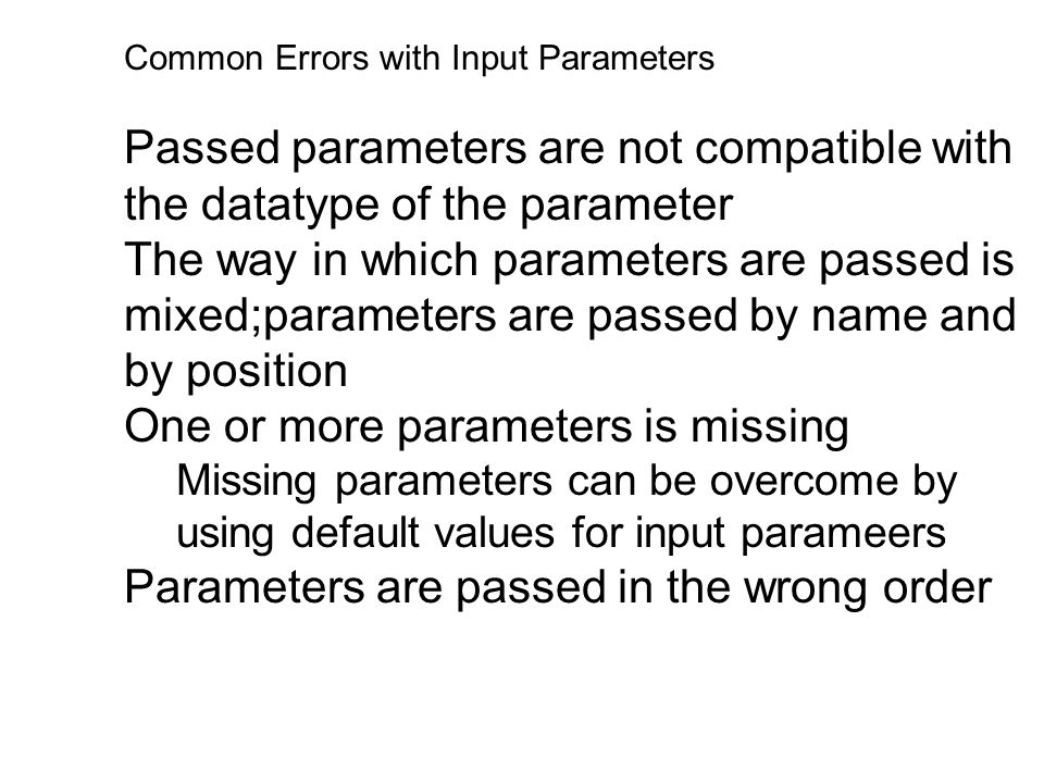 Common Errors with Input Parameters Passed parameters are not compatible with the datatype of the parameter The way in which parameters are passed is