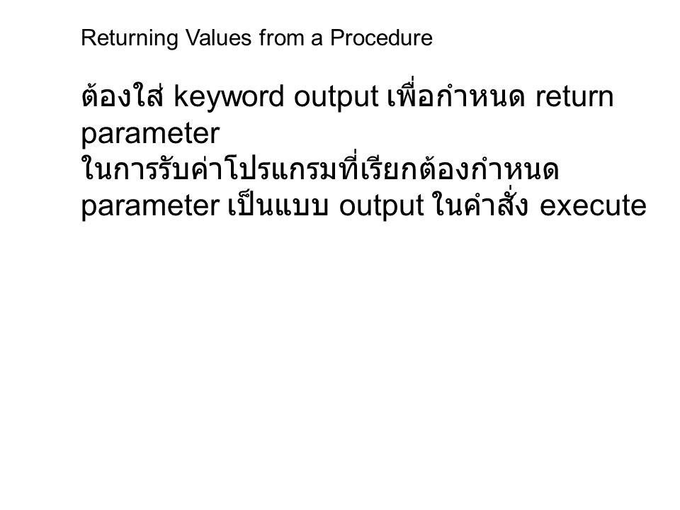 Returning Values from a Procedure ตัวอย่างการสร้าง stored procedure แบบมีการ ส่งค่ากลับ create proc proc_num_sales (@book_id char(6)=null, @tot_sales int output) as select @tot_sales=sum(qty) from sales where title_id = @book_id return