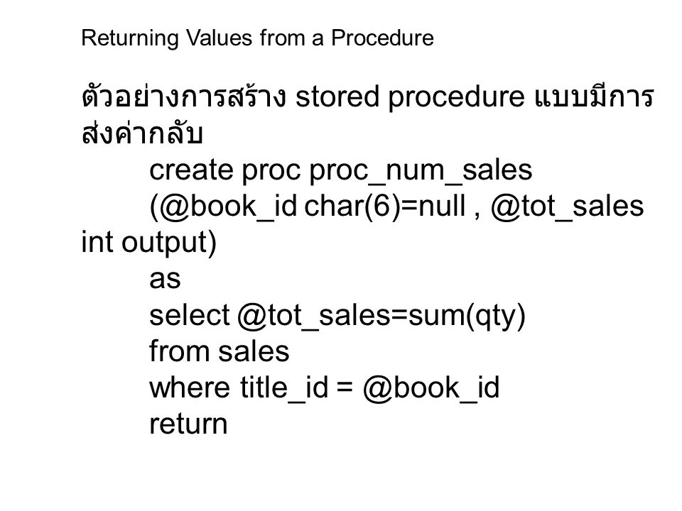 Returning Values from a Procedure ตัวอย่างโปรแกรมรับค่ากลับ จาก stored procedure declare @total int, @tid char(6) select @tid = PS2091 exec proc_num_sales @tid, @total output select Book ID = @tid, Total sales = @total Book ID Total sales ----------- PS2091 108