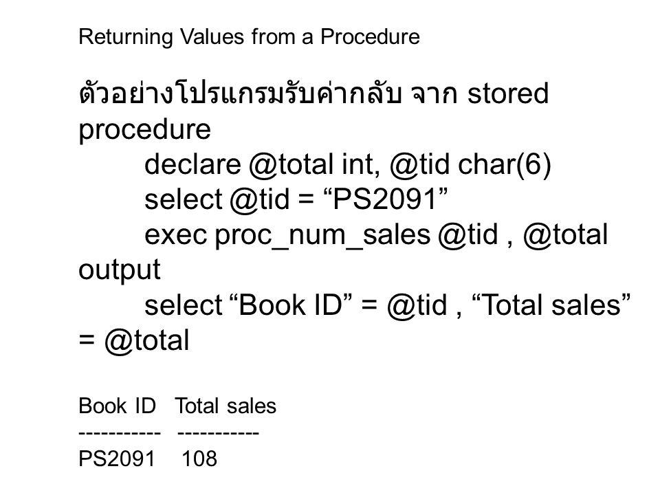"Returning Values from a Procedure ตัวอย่างโปรแกรมรับค่ากลับ จาก stored procedure declare @total int, @tid char(6) select @tid = ""PS2091"" exec proc_num"