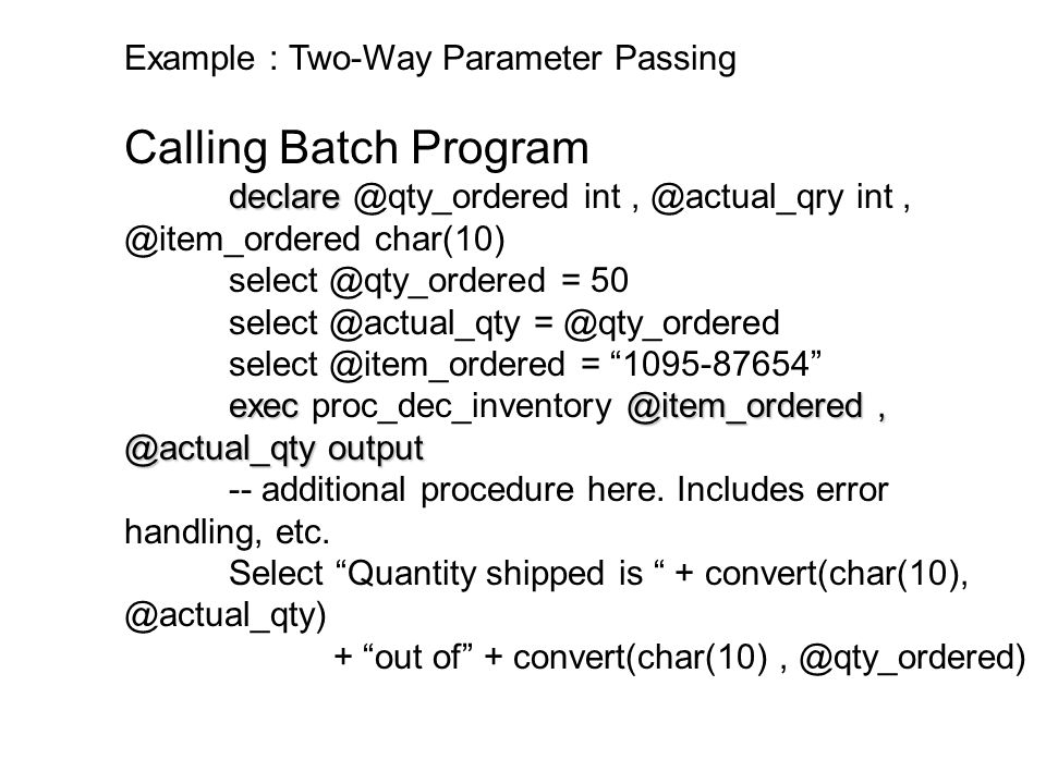 Example : Two-Way Parameter Passing Calling Batch Program declare declare @qty_ordered int, @actual_qry int, @item_ordered char(10) select @qty_ordere