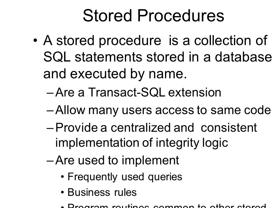 Stored Procedures A stored procedure is a collection of SQL statements stored in a database and executed by name. –Are a Transact-SQL extension –Allow