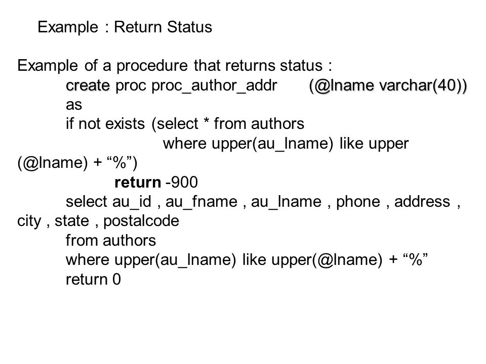 Example : Return Status Example of a procedure that returns status : create(@lname varchar(40)) create proc proc_author_addr (@lname varchar(40)) as i