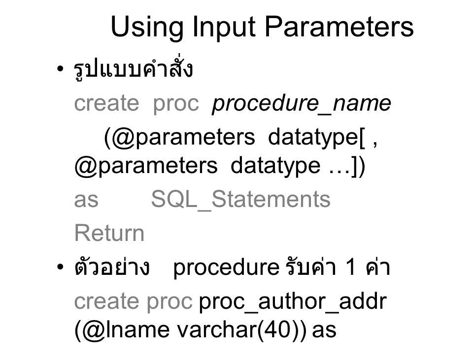 Guidline for Using Parameters ชื่อ Parameter มีความยาวได้ 30 ตัวอักษร รวม @ ด้วย สามารถรับ parameter ได้ถึง 255 parameters ค่า parameter ที่ส่งมาอาจเป็น wildcard ก็ได้ ถ้า parameter ถูกใช้ใน Like clause เราไม่สามารถใช้ชื่อ object เป็น parameter ได้ ชื่อ ชนิดข้อมูล และ ค่าปริยาย ของ parameters จะถูกกำหนดเมื่อ procedure ถูกสร้าง Data type สามารถเป็นได้ทั้งที่เรากำหนด เองหรือใช้ system datatype ก็ได้