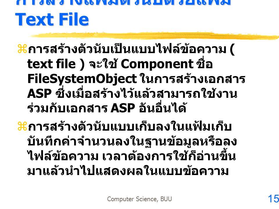 15 Computer Science, BUU การสร้างแฟ้มตัวนับด้วยแฟ้ม Text File  การสร้างตัวนับเป็นแบบไฟล์ข้อความ ( text file ) จะใช้ Component ชื่อ FileSystemObject ใ