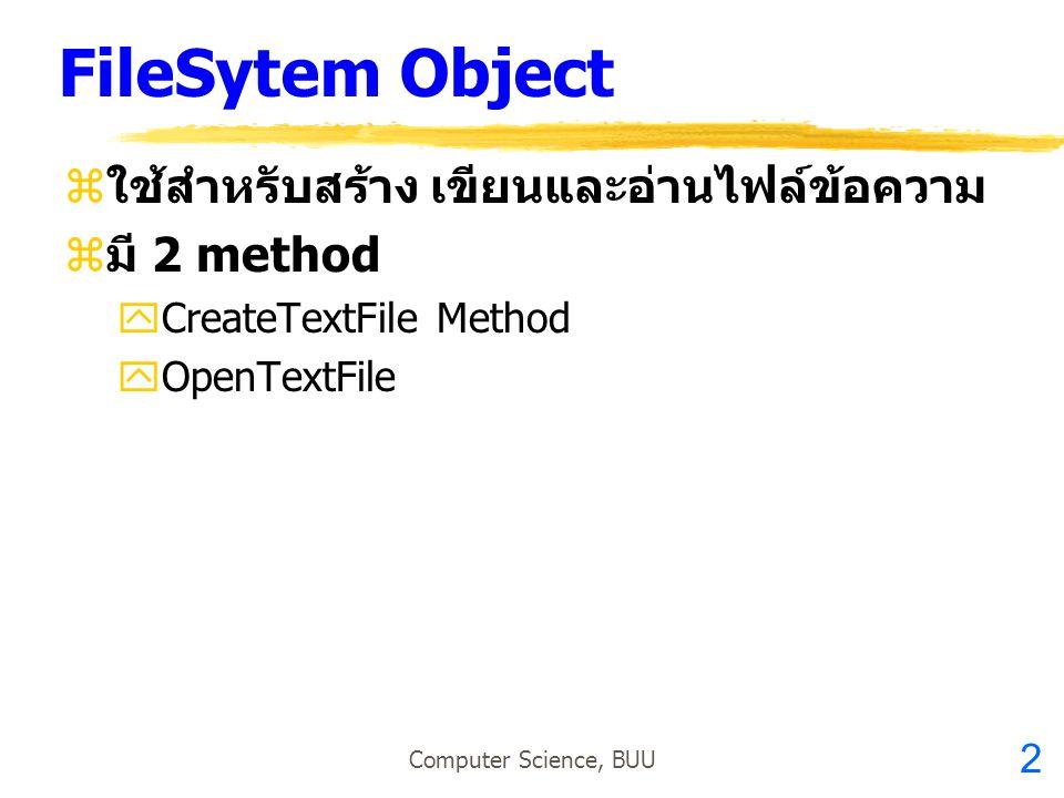 2 Computer Science, BUU FileSytem Object  ใช้สำหรับสร้าง เขียนและอ่านไฟล์ข้อความ  มี 2 method  CreateTextFile Method  OpenTextFile