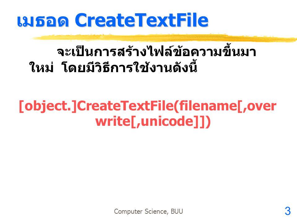 3 Computer Science, BUU เมธอด CreateTextFile จะเป็นการสร้างไฟล์ข้อความขึ้นมา ใหม่ โดยมีวิธีการใช้งานดังนี้ [object.]CreateTextFile(filename[,over writ