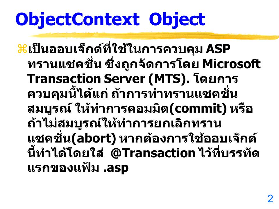 2 ObjectContext Object  เป็นออบเจ็กต์ที่ใช้ในการควบคุม ASP ทรานแซคชั่น ซึ่งถูกจัดการโดย Microsoft Transaction Server (MTS). โดยการ ควบคุมนี้ได้แก่ ถ้