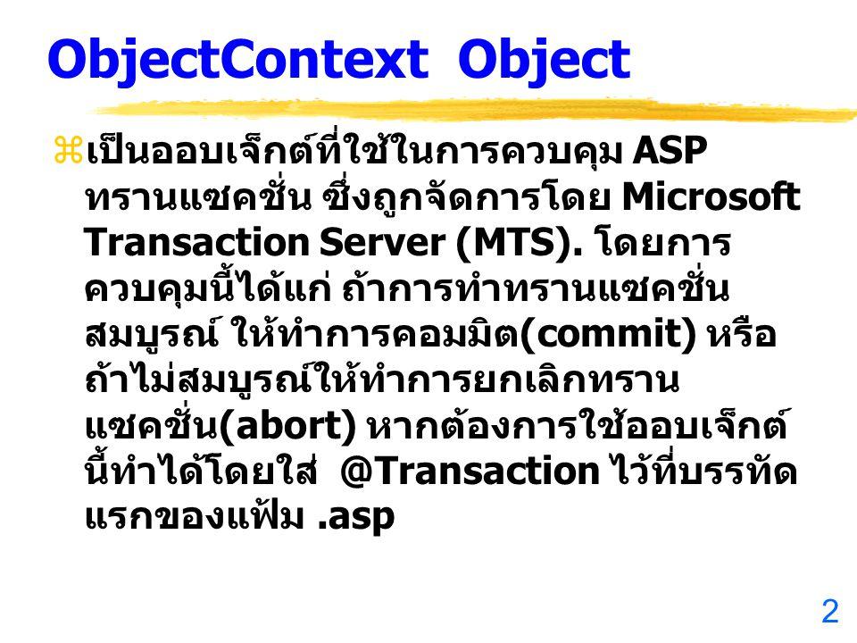 2 ObjectContext Object  เป็นออบเจ็กต์ที่ใช้ในการควบคุม ASP ทรานแซคชั่น ซึ่งถูกจัดการโดย Microsoft Transaction Server (MTS).