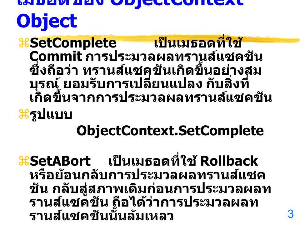 3 เมธอดของ ObjectContext Object  SetComplete เป็นเมธอดที่ใช้ Commit การประมวลผลทรานส์แซคชัน ซึ่งถือว่า ทรานส์แซคชันเกิดขึ้นอย่างสม บุรณ์ ยอมรับการเปลี่ยนแปลง กับสิ่งที่ เกิดขึ้นจากการประมวลผลทรานส์แซคชัน  รูปแบบ ObjectContext.SetComplete  SetABort เป็นเมธอดที่ใช้ Rollback หรือย้อนกลับการประมวลผลทรานส์แซค ชัน กลับสู่สภาพเดิมก่อนการประมวลผลท รานส์แซคชัน ถือได้ว่าการประมวลผลท รานส์แซคชันนั้นล้มเหลว  รูปแบบ ObjectContext.