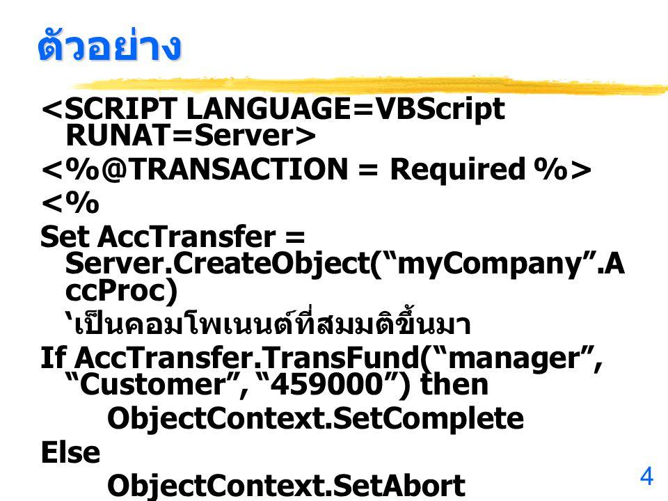 4 ตัวอย่าง <% Set AccTransfer = Server.CreateObject( myCompany .A ccProc) ' เป็นคอมโพเนนต์ที่สมมติขึ้นมา If AccTransfer.TransFund( manager , Customer , 459000 ) then ObjectContext.SetComplete Else ObjectContext.SetAbort %>
