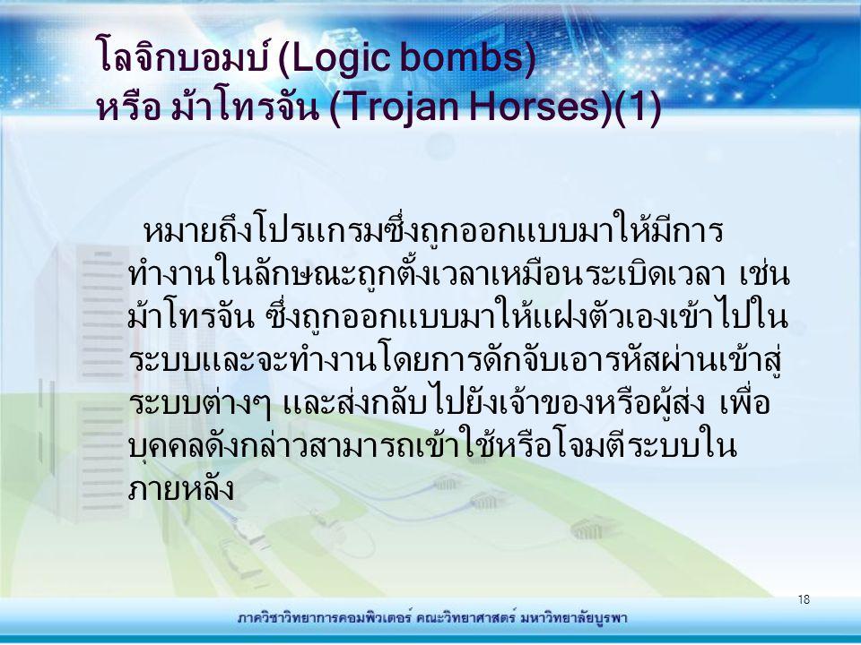 18 โลจิกบอมบ์ (Logic bombs) หรือ ม้าโทรจัน (Trojan Horses)(1) หมายถึงโปรแกรมซึ่งถูกออกแบบมาให้มีการ ทำงานในลักษณะถูกตั้งเวลาเหมือนระเบิดเวลา เช่น ม้าโ