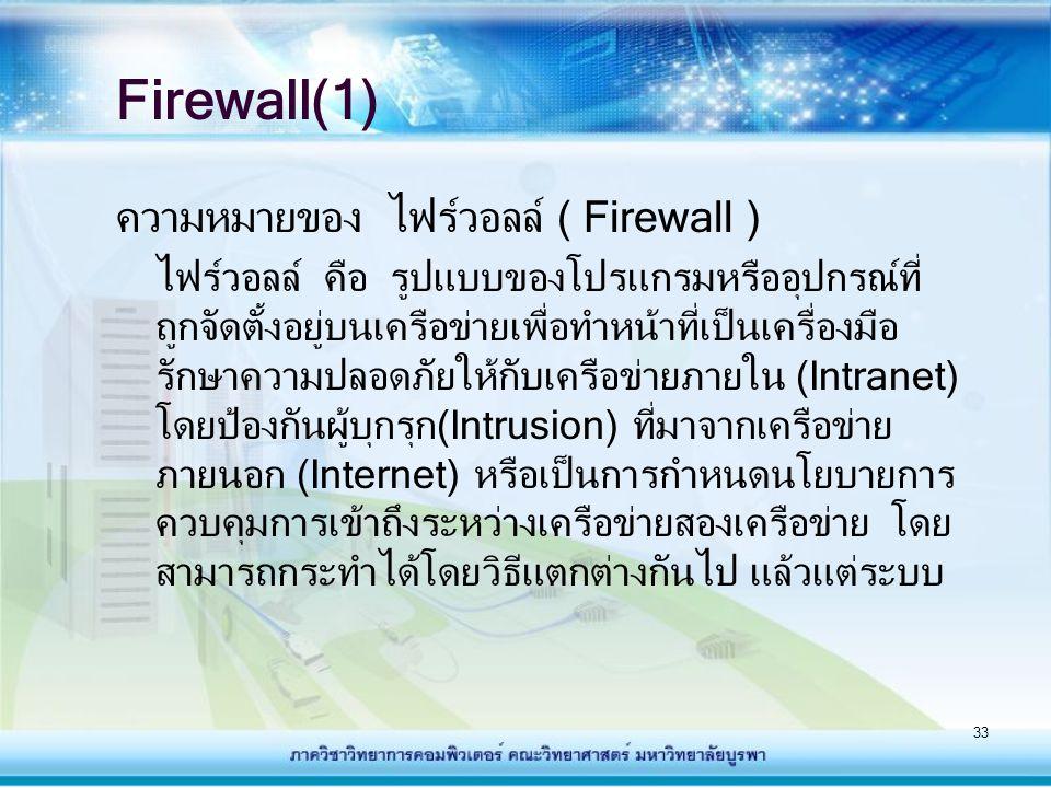 33 Firewall(1) ความหมายของ ไฟร์วอลล์ ( Firewall ) ไฟรวอลล คือ รูปแบบของโปรแกรมหรืออุปกรณที่ ถูกจัดตั้งอยูบนเครือข่ายเพื่อทําหน้าที่เป็นเครื่องมือ