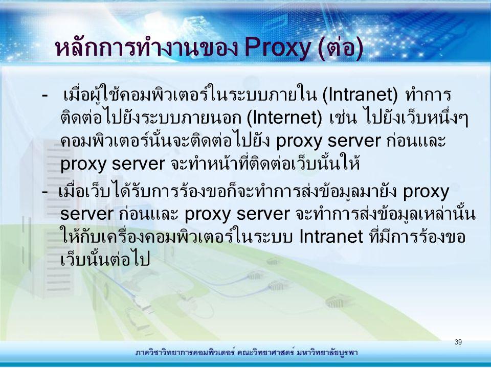 39 หลักการทำงานของ Proxy (ต่อ) - เมื่อผู้ใช้คอมพิวเตอร์ในระบบภายใน (Intranet) ทำการ ติดต่อไปยังระบบภายนอก (Internet) เช่น ไปยังเว็บหนึ่งๆ คอมพิวเตอร์น