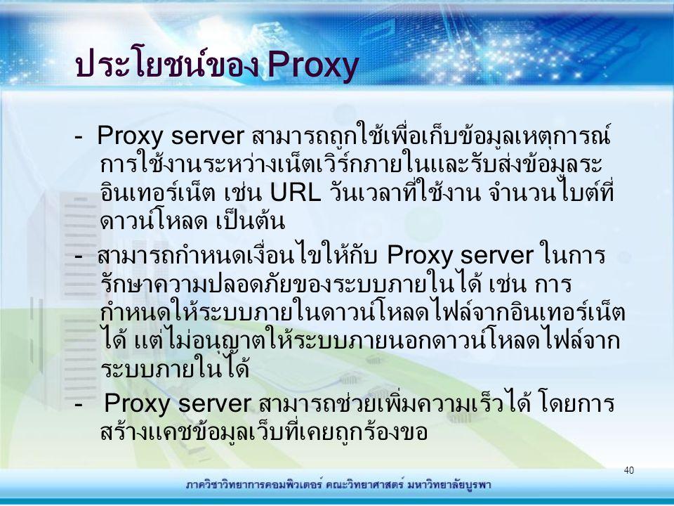 40 ประโยชน์ของ Proxy - Proxy server สามารถถูกใช้เพื่อเก็บข้อมูลเหตุการณ์ การใช้งานระหว่างเน็ตเวิร์กภายในและรับส่งข้อมูลระ อินเทอร์เน็ต เช่น URL วันเวล