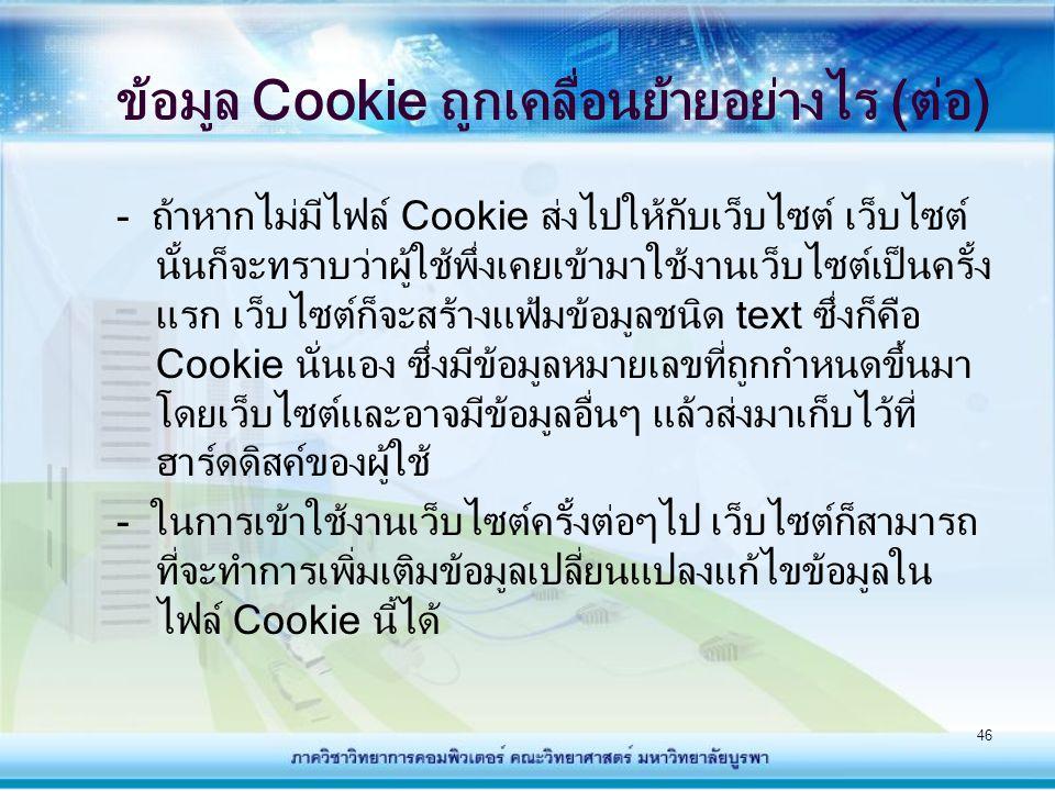 46 ข้อมูล Cookie ถูกเคลื่อนย้ายอย่างไร (ต่อ) - ถ้าหากไม่มีไฟล์ Cookie ส่งไปให้กับเว็บไซต์ เว็บไซต์ นั้นก็จะทราบว่าผู้ใช้พึ่งเคยเข้ามาใช้งานเว็บไซต์เป็