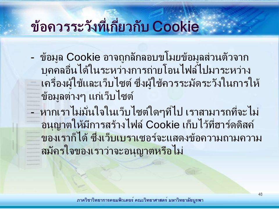 48 ข้อควรระวังที่เกี่ยวกับ Cookie - ข้อมูล Cookie อาจถูกลักลอบขโมยข้อมูลส่วนตัวจาก บุคคลอื่นได้ในระหว่างการถ่ายโอนไฟล์ไปมาระหว่าง เครื่องผู้ใช้และเว็บ