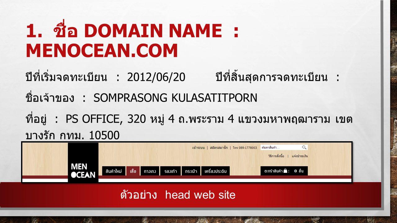1. ชื่อ DOMAIN NAME : MENOCEAN.COM ปีที่เริ่มจดทะเบียน : 2012/06/20 ปีที่สิ้นสุดการจดทะเบียน : ชื่อเจ้าของ : SOMPRASONG KULASATITPORN ที่อยู่ : PS OFF