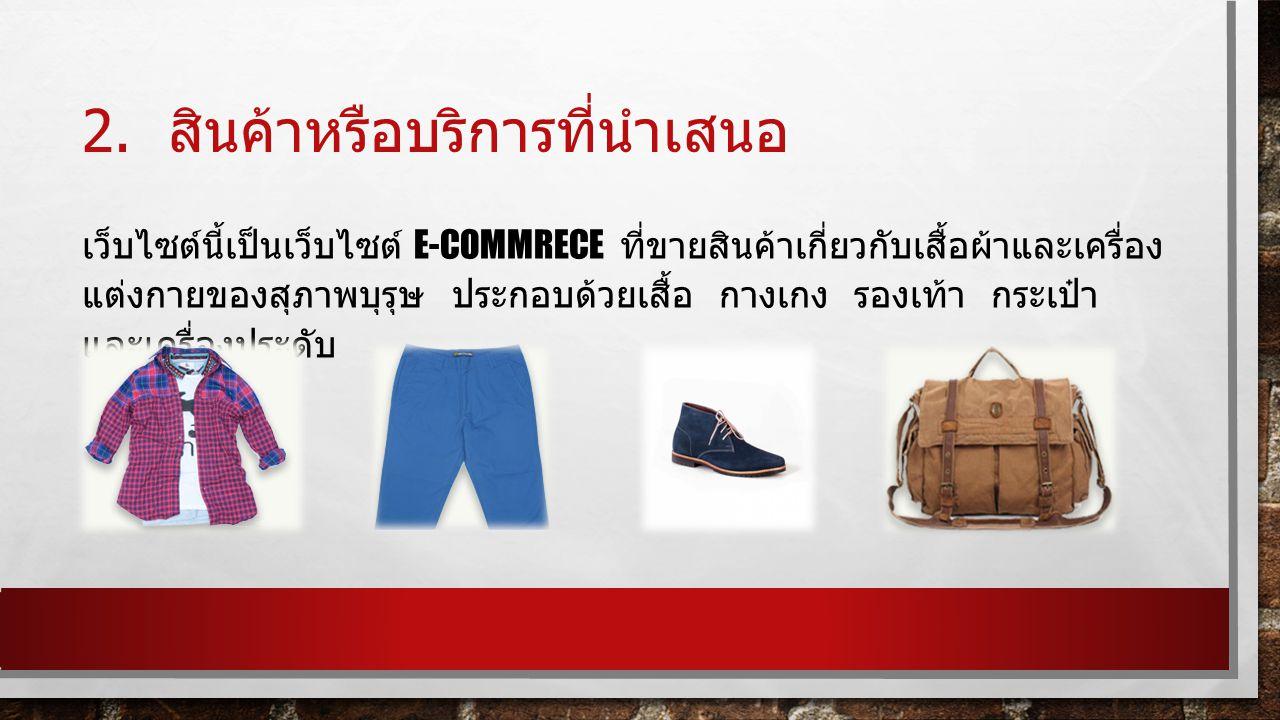 2. สินค้าหรือบริการที่นำเสนอ เว็บไซต์นี้เป็นเว็บไซต์ E-COMMRECE ที่ขายสินค้าเกี่ยวกับเสื้อผ้าและเครื่อง แต่งกายของสุภาพบุรุษ ประกอบด้วยเสื้อ กางเกง รอ