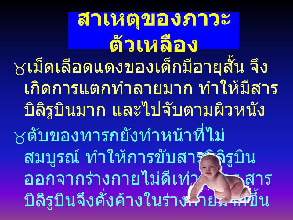 สาเหตุของภาวะ ตัวเหลือง  เม็ดเลือดแดงของเด็กมีอายุสั้น จึง เกิดการแตกทำลายมาก ทำให้มีสาร บิลิรูบินมาก และไปจับตามผิวหนัง  ตับของทารกยังทำหน้าที่ไม่ สมบูรณ์ ทำให้การขับสารบิลิรูบิน ออกจากร่างกายไม่ดีเท่าที่ควร สาร บิลิรูบินจึงคั่งค้างในร่างกายมากขึ้น