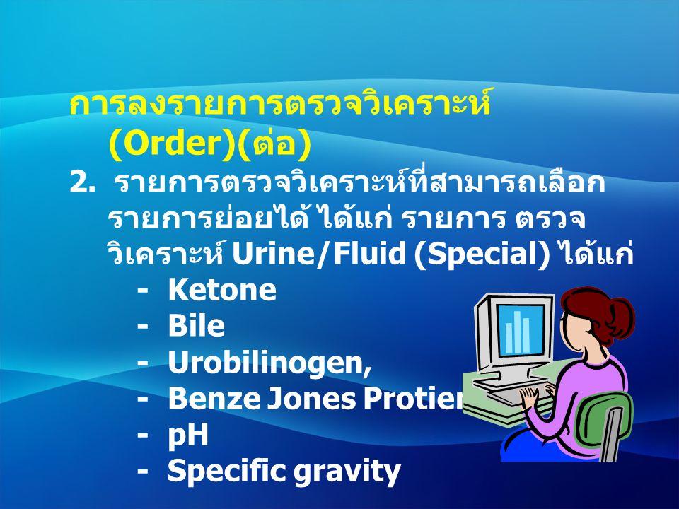 การลงรายการตรวจวิเคราะห์ (Order)( ต่อ ) 2. รายการตรวจวิเคราะห์ที่สามารถเลือก รายการย่อยได้ ได้แก่ รายการ ตรวจ วิเคราะห์ Urine/Fluid (Special) ได้แก่ -