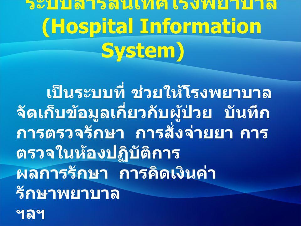 ระบบสารสนเทศโรงพยาบาล (Hospital Information System) เป็นระบบที่ ช่วยให้โรงพยาบาล จัดเก็บข้อมูลเกี่ยวกับผู้ป่วย บันทึก การตรวจรักษา การสั่งจ่ายยา การ ต