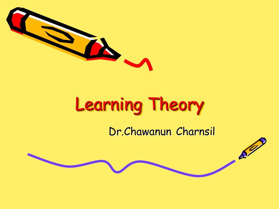 Learning Theory Dr.Chawanun Charnsil Dr.Chawanun Charnsil