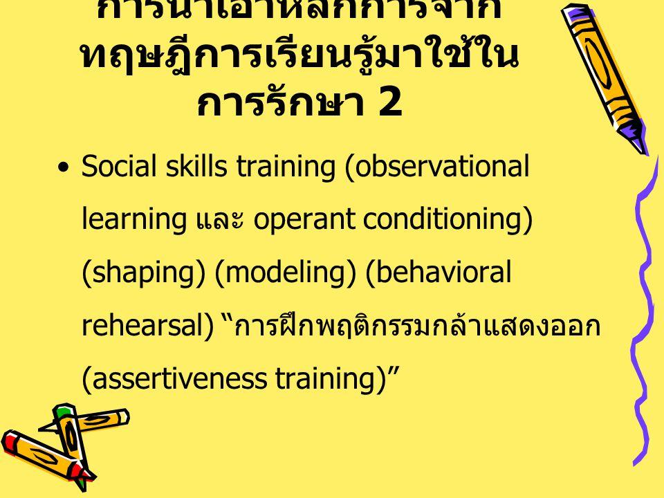 การนำเอาหลักการจาก ทฤษฎีการเรียนรู้มาใช้ใน การรักษา 2 Social skills training (observational learning และ operant conditioning) (shaping) (modeling) (b