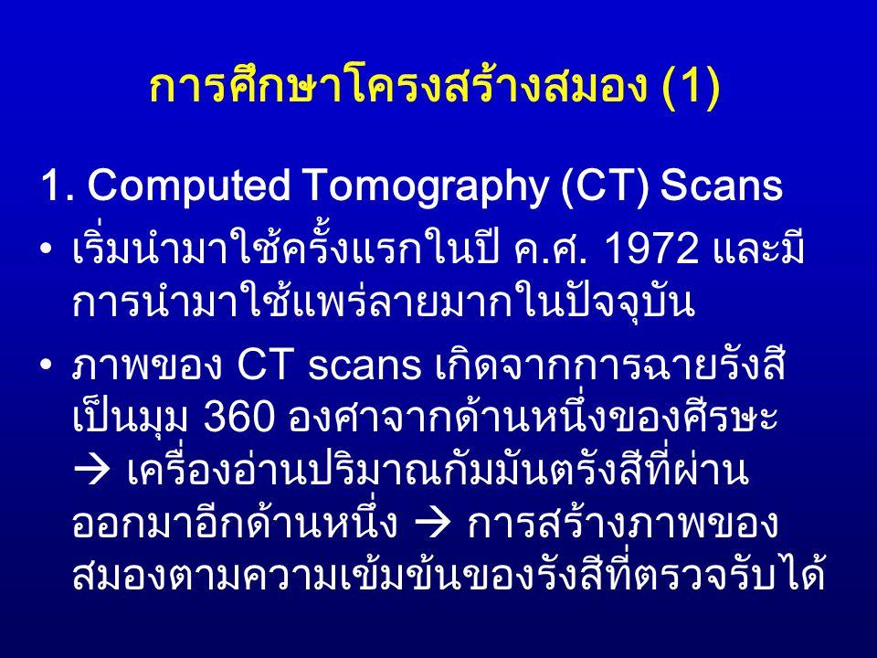 การศึกษาโครงสร้างสมอง (1) 1. Computed Tomography (CT) Scans เริ่มนำมาใช้ครั้งแรกในปี ค.ศ. 1972 และมี การนำมาใช้แพร่ลายมากในปัจจุบัน ภาพของ CT scans เก