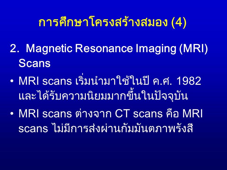 การศึกษาโครงสร้างสมอง (4) 2. Magnetic Resonance Imaging (MRI) Scans MRI scans เริ่มนำมาใช้ในปี ค.ศ. 1982 และได้รับความนิยมมากขึ้นในปัจจุบัน MRI scans
