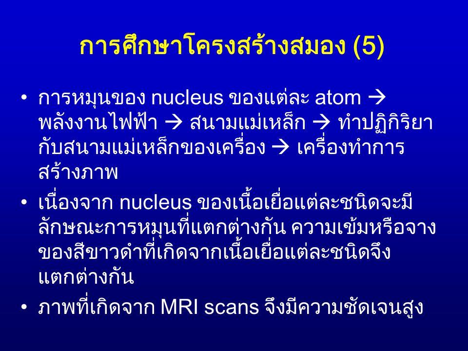 การศึกษาโครงสร้างสมอง (5) การหมุนของ nucleus ของแต่ละ atom  พลังงานไฟฟ้า  สนามแม่เหล็ก  ทำปฏิกิริยา กับสนามแม่เหล็กของเครื่อง  เครื่องทำการ สร้างภ