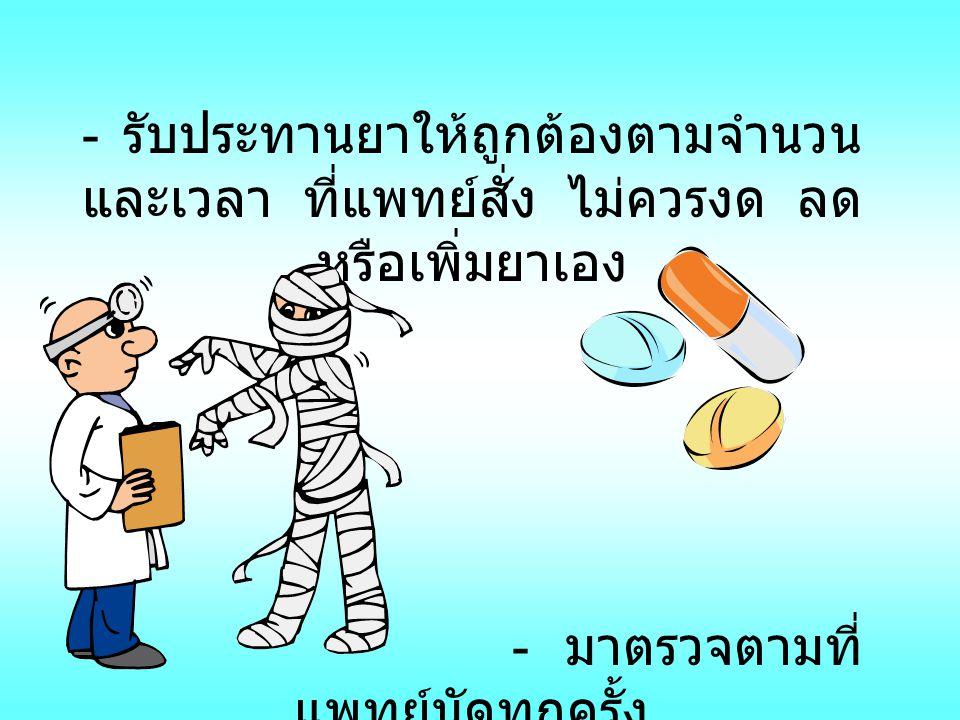- รับประทานยาให้ถูกต้องตามจำนวน และเวลา ที่แพทย์สั่ง ไม่ควรงด ลด หรือเพิ่มยาเอง - มาตรวจตามที่ แพทย์นัดทุกครั้ง