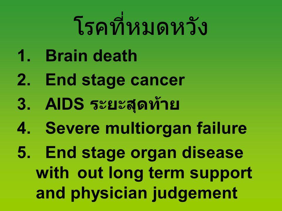 โรคที่หมดหวัง 1. Brain death 2. End stage cancer 3. AIDS ระยะสุดท้าย 4. Severe multiorgan failure 5. End stage organ disease with out long term suppor