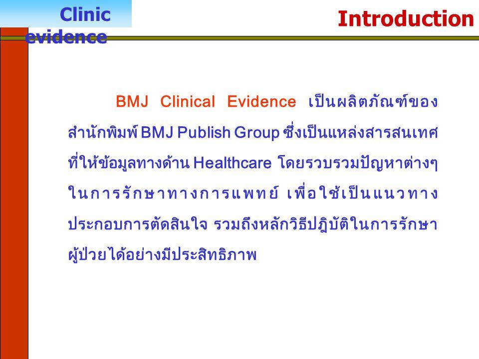 Introduction Clinic evidence BMJ Clinical Evidence เป็นผลิตภัณฑ์ของ สำนักพิมพ์ BMJ Publish Group ซึ่งเป็นแหล่งสารสนเทศ ที่ให้ข้อมูลทางด้าน Healthcare โดยรวบรวมปัญหาต่างๆ ในการรักษาทางการแพทย์ เพื่อใช้เป็นแนวทาง ประกอบการตัดสินใจ รวมถึงหลักวิธีปฎิบัติในการรักษา ผู้ป่วยได้อย่างมีประสิทธิภาพ