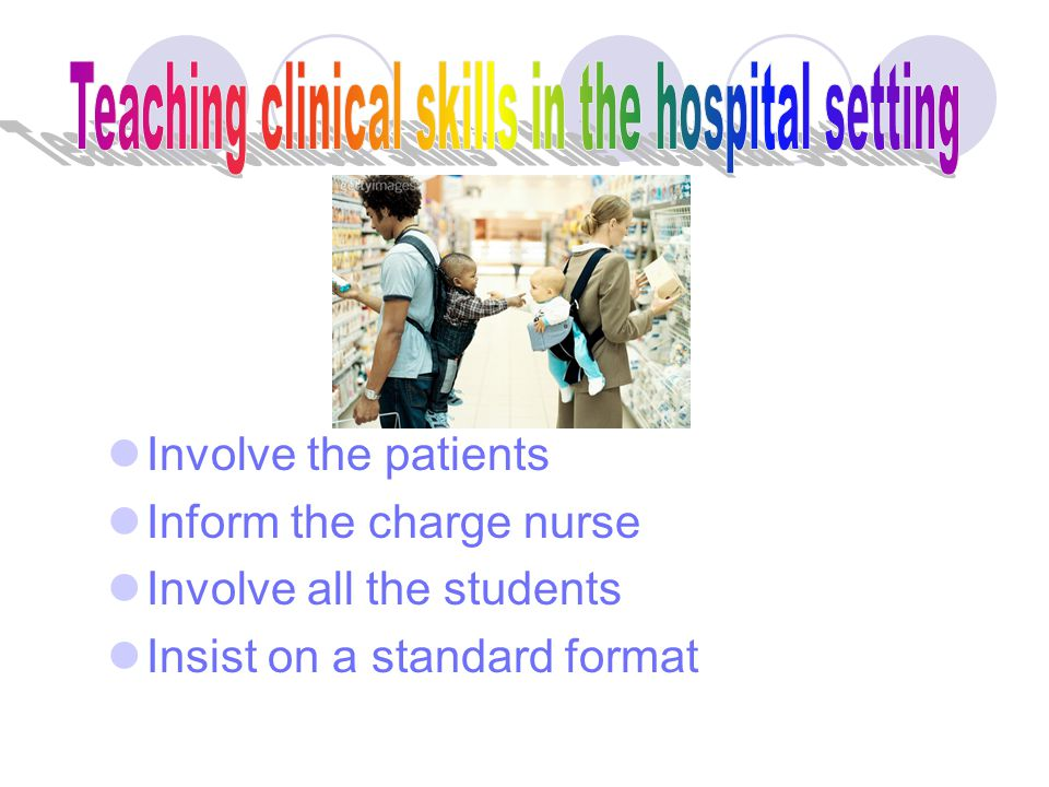 Be on time Insist that students arrive on time Plan the clinical teaching session