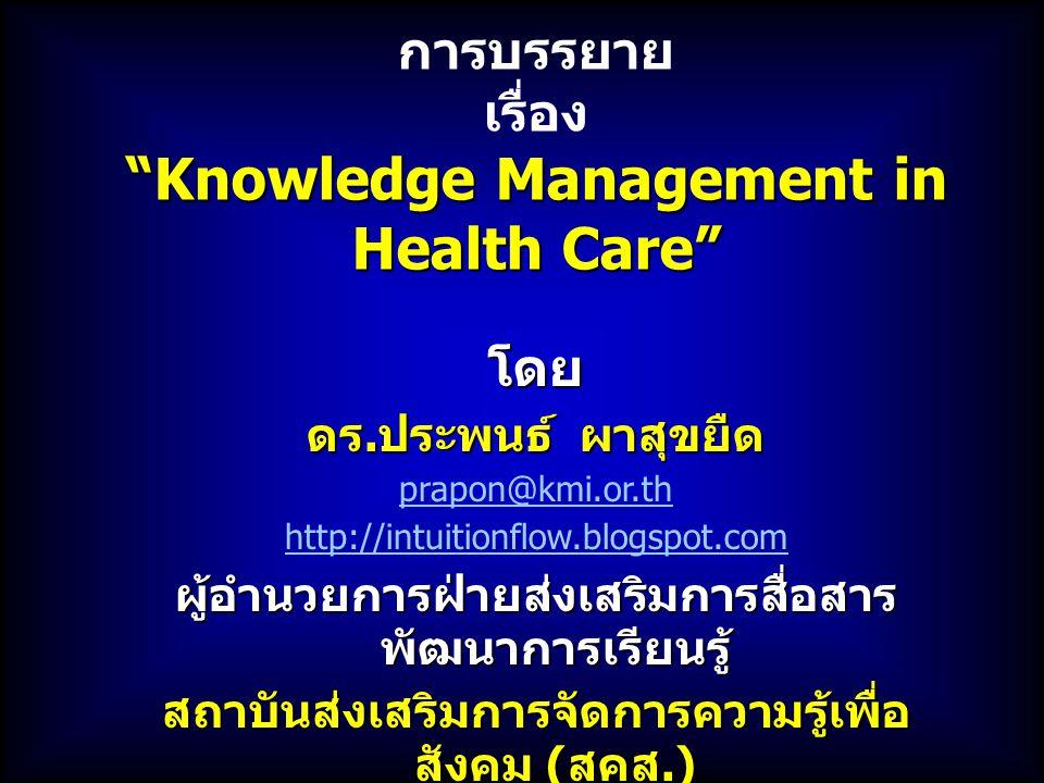 แนวคิด การจัดการ ความรู้ รวบรวม / จัดเก็บ นำไปปรับใช้ เข้าถึง ตีความ ความรู้ เด่นชัด Explicit Knowledge ความรู้ ซ่อนเร้น Tacit Knowledge สร้างความรู้ ยกระดับ มีใจ / แบ่งปัน เรียนรู้ร่วมกัน เน้น 2T Tool & Technology เน้น 2P Process & People Create/Leverage Care & Share Access/Validate Capture & Learn store apply/utilize เรียนรู้ ยกระดับ