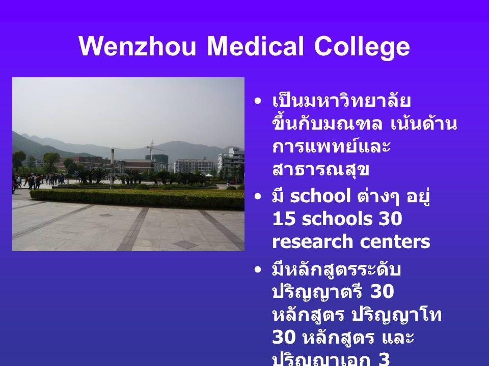 Wenzhou Medical College เป็นมหาวิทยาลัย ขึ้นกับมณฑล เน้นด้าน การแพทย์และ สาธารณสุข มี school ต่างๆ อยู่ 15 schools 30 research centers มีหลักสูตรระดับ
