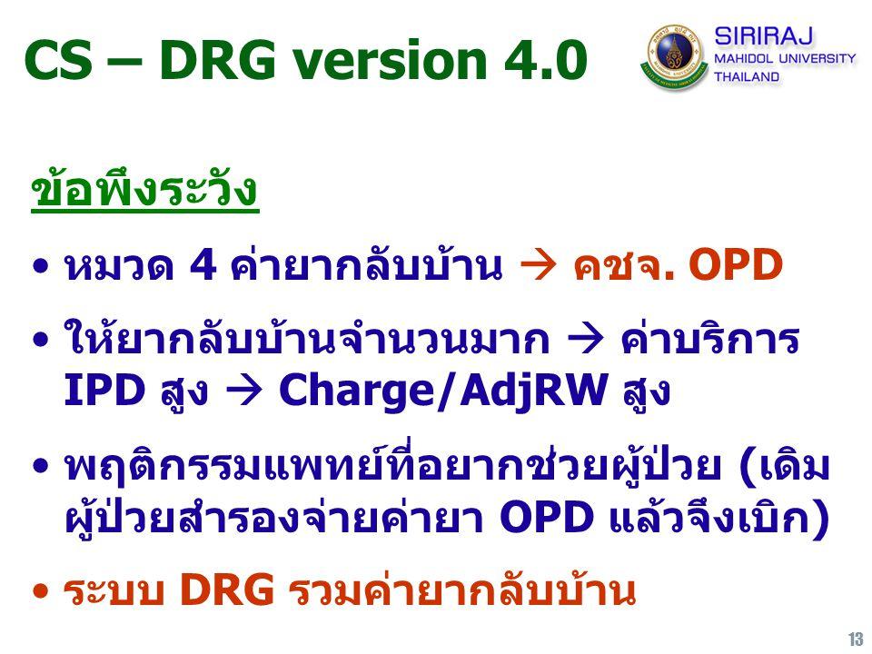 13 CS – DRG version 4.0 ข้อพึงระวัง หมวด 4 ค่ายากลับบ้าน  คชจ. OPD ให้ยากลับบ้านจำนวนมาก  ค่าบริการ IPD สูง  Charge/AdjRW สูง พฤติกรรมแพทย์ที่อยากช