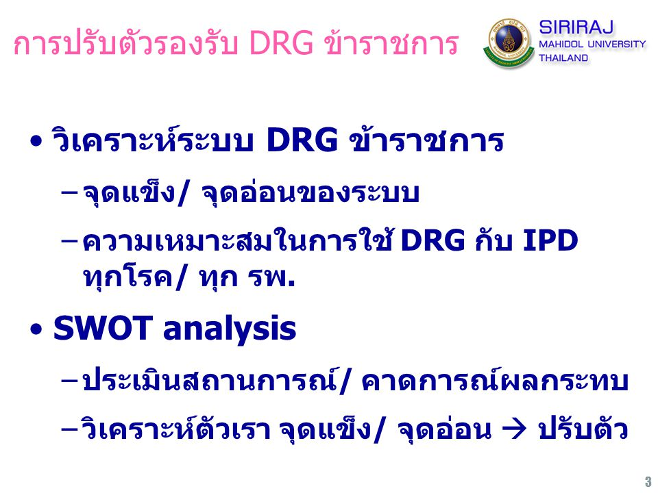 3 การปรับตัวรองรับ DRG ข้าราชการ วิเคราะห์ระบบ DRG ข้าราชการ –จุดแข็ง/ จุดอ่อนของระบบ –ความเหมาะสมในการใช้ DRG กับ IPD ทุกโรค/ ทุก รพ. SWOT analysis –