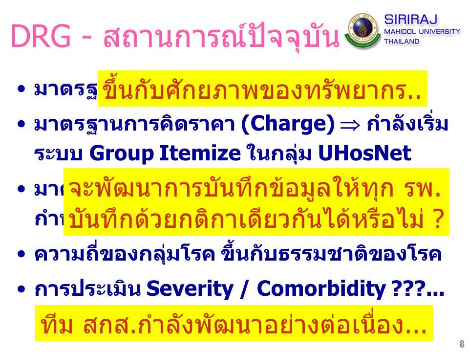 8 DRG - สถานการณ์ปัจจุบัน มาตรฐานการรักษาพยาบาล ???... มาตรฐานการคิดราคา (Charge)  กำลังเริ่ม ระบบ Group Itemize ในกลุ่ม UHosNet มาตรฐานการบันทึกข้อม