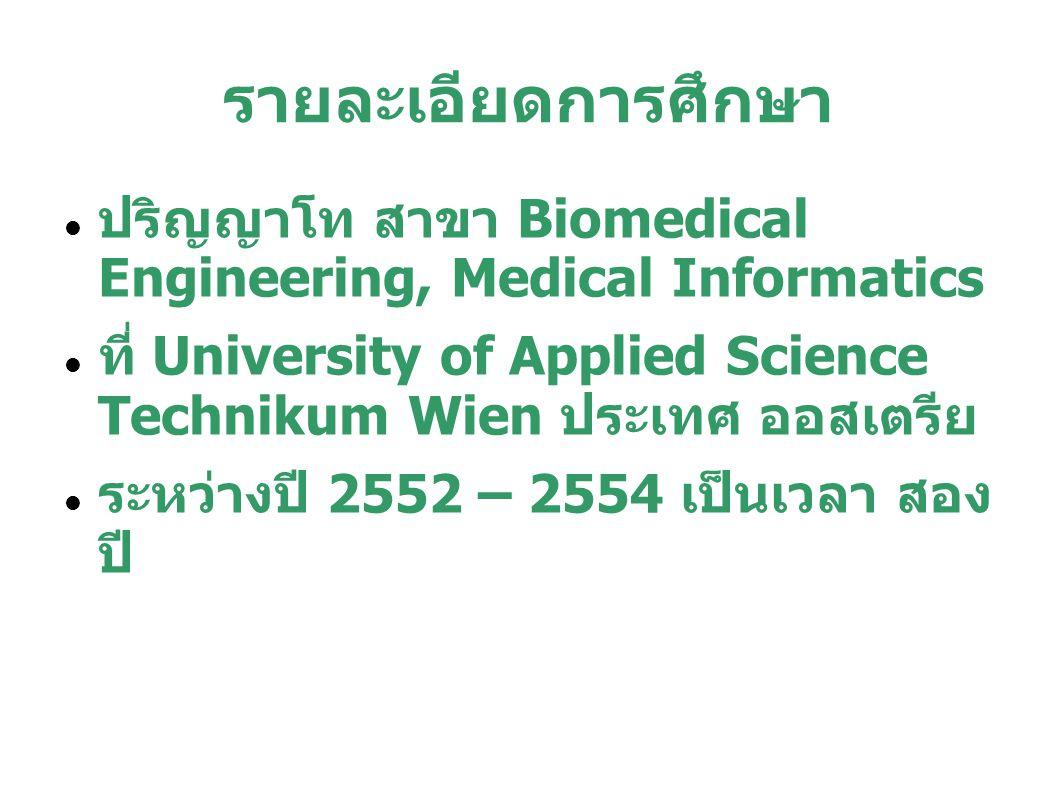 รายละเอียดการศึกษา ปริญญาโท สาขา Biomedical Engineering, Medical Informatics ที่ University of Applied Science Technikum Wien ประเทศ ออสเตรีย ระหว่างป